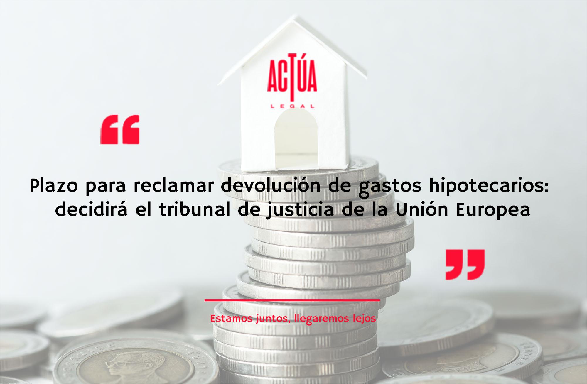 Plazo para reclamar devolución de gastos hipotecarios: decidirá el tribunal de justicia de la Unión Europea